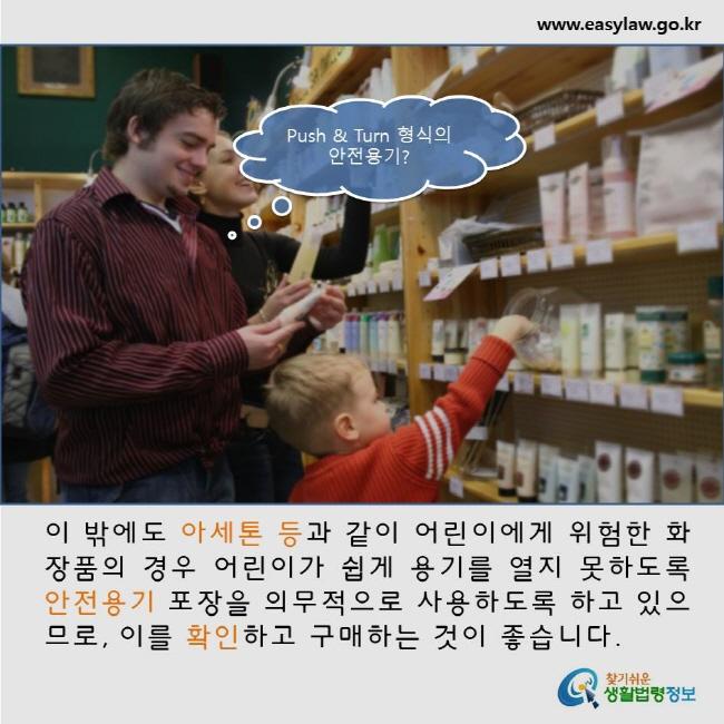 이 밖에도 아세톤 등과 같이 어린이에게 위험한 화장품의 경우 어린이가 쉽게 용기를 열지 못하도록 안전용기 포장을 의무적으로 사용하도록 하고 있으므로, 이를 확인하고 구매하는 것이 좋습니다.   www.easylaw.go.kr 찾기쉬운 생활법령정보 로고